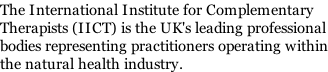 The International Institute for Complementary  Therapists (IICT) is the UK's leading professional bodies representing practitioners operating within the natural health industry.