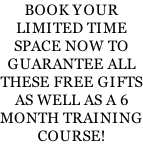 BOOK YOUR LIMITED TIME SPACE NOW TO GUARANTEE ALL THESE FREE GIFTS AS WELL AS A 6 MONTH TRAINING COURSE!