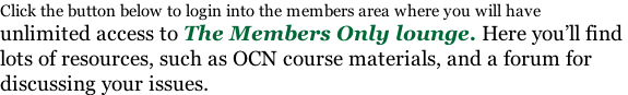 Click the button below to login into the members area where you will have unlimited access to The Members Only lounge. Here you'll find  lots of resources, such as OCN course materials, and a forum for  discussing your issues.